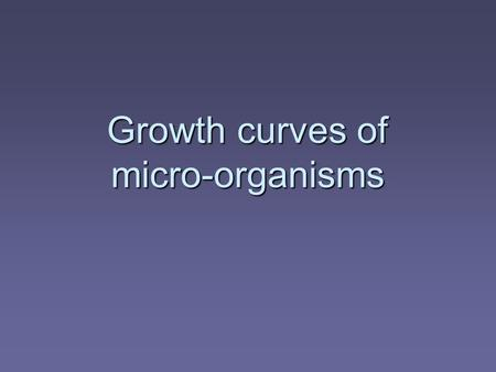 Growth curves of micro-organisms. Learning Objectives  Discuss the growth curves of micro organisms  Outline the differences between batch and continuous.