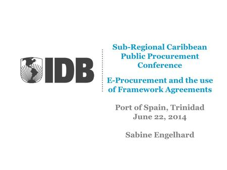 Sub-Regional Caribbean Public Procurement Conference E-Procurement and the use of Framework Agreements Port of Spain, Trinidad June 22, 2014 Sabine Engelhard.
