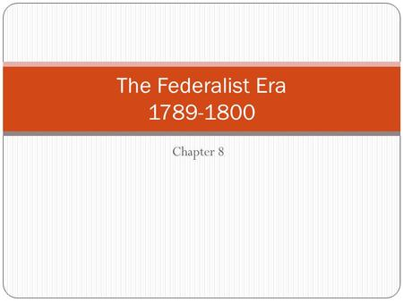 The Federalist Era 1789-1800 Chapter 8.