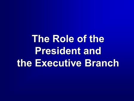 The Role of the President and the Executive Branch.