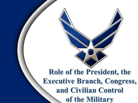 Role of the President, the Executive Branch, Congress, and Civilian Control of the Military 1.
