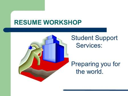 RESUME WORKSHOP Student Support Services: Preparing you for the world.