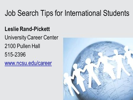 Job Search Tips for International Students Leslie Rand-Pickett University Career Center 2100 Pullen Hall 515-2396 www.ncsu.edu/career.