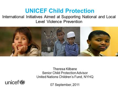 UNICEF Child Protection International Initiatives Aimed at Supporting National and Local Level Violence Prevention Theresa, Child Section NYHQ Theresa.