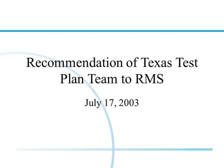 Recommendation of Texas Test Plan Team to RMS July 17, 2003.
