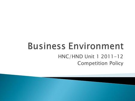 HNC/HND Unit 1 2011-12 Competition Policy.  To explore the role of market legislation and regulation in the UK. In particular the role of the Competition.
