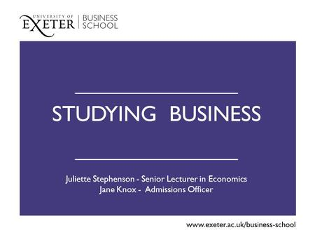 STUDYING BUSINESS Juliette Stephenson - Senior Lecturer in Economics Jane Knox - Admissions Officer.