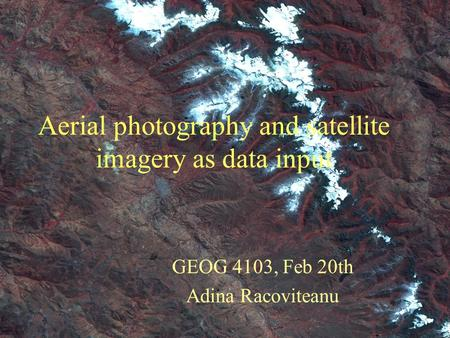 Aerial photography and satellite imagery as data input GEOG 4103, Feb 20th Adina Racoviteanu.