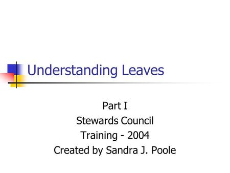 Understanding Leaves Part I Stewards Council Training - 2004 Created by Sandra J. Poole.