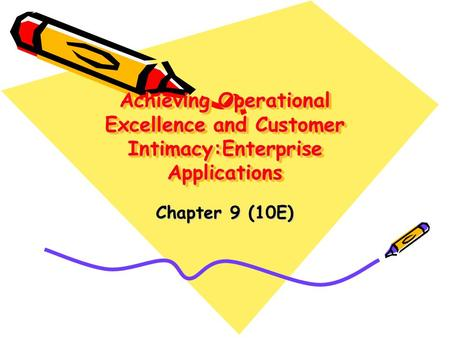 Achieving Operational Excellence and Customer Intimacy:Enterprise Applications Chapter 9 (10E)