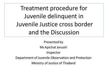 Treatment procedure for Juvenile delinquent in Juvenile Justice cross border and the Discussion Presented by Mr.Apichat Jarusiri Inspector Department.