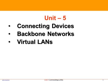 1 25\10\2010 Unit-V Connecting LANs Unit – 5 Connecting DevicesConnecting Devices Backbone NetworksBackbone Networks Virtual LANsVirtual LANs.