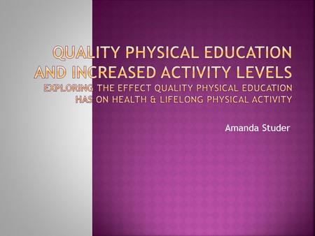 "Amanda Studer.  ""the goal of physical education is to develop physically educated individuals who have the knowledge, skills and confidence to enjoy."