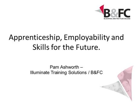 Apprenticeship, Employability and Skills for the Future. Pam Ashworth – Illuminate Training Solutions / B&FC.