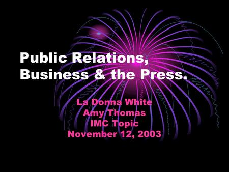 Public Relations, Business & the Press. La Donna White Amy Thomas IMC Topic November 12, 2003.
