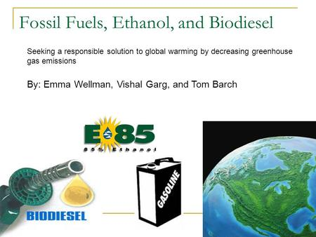 Fossil Fuels, Ethanol, and Biodiesel By: Emma Wellman, Vishal Garg, and Tom Barch Seeking a responsible solution to global warming by decreasing greenhouse.