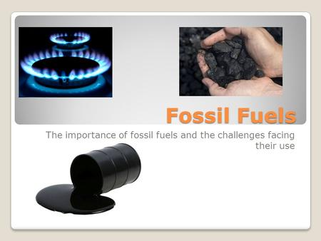 The importance of fossil fuels and the challenges facing their use