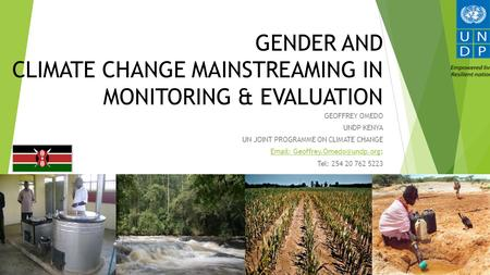 GENDER AND CLIMATE CHANGE MAINSTREAMING IN MONITORING & EVALUATION GEOFFREY OMEDO UNDP KENYA UN JOINT PROGRAMME ON CLIMATE CHANGE
