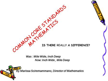 COMMON CORE STANDARDS MATHEMATICS IS THERE REALLY A DIFFERENCE? Was : Mile Wide, Inch Deep Now: Inch Wide, Mile Deep By Marissa Sciremammano, Director.