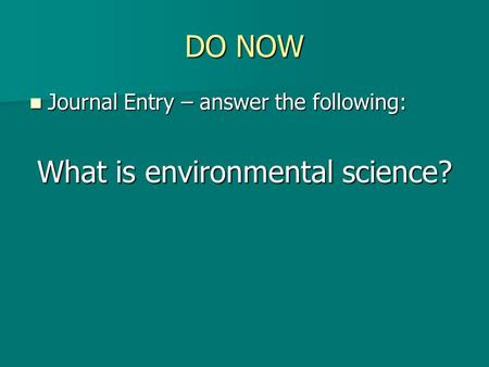 DO NOW Journal Entry – answer the following: Journal Entry – answer the following: What is environmental science?