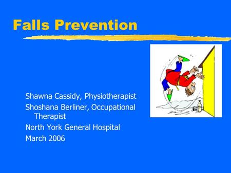 Falls Prevention Shawna Cassidy, Physiotherapist Shoshana Berliner, Occupational Therapist North York General Hospital March 2006.