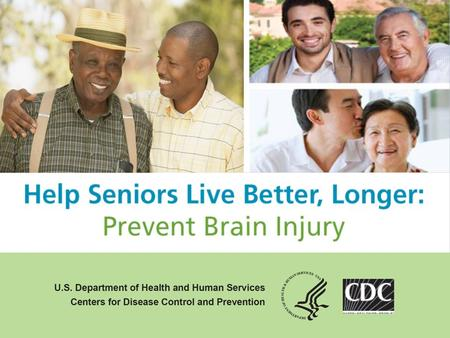 "Overview Background on traumatic brain injury (TBI) CDC's educational initiative ""Help Seniors Live Better, Longer: Prevent Brain Injury"" Additional CDC."