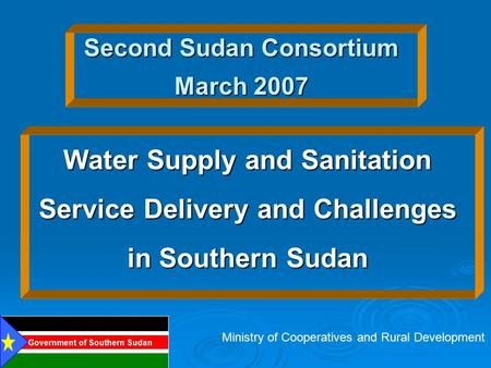Second Sudan Consortium March 2007 Water Supply and Sanitation Service Delivery and Challenges in Southern Sudan Ministry of Cooperatives and Rural Development.