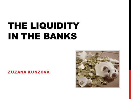 THE LIQUIDITY IN THE BANKS ZUZANA KUNZOVÁ. WHAT IS LIQUIDITY? -Liquidity represents the capacity to fulfil all payment obligations as and when they fall.