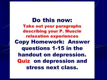 Do this now: Take out your paragraphs describing your P. Muscle relaxation experiences Copy Homework: Answer questions 1-15 in the handout on depression.