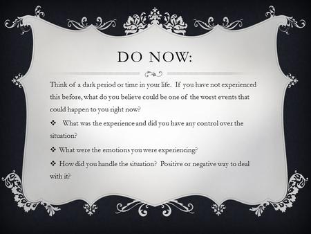 DO NOW: Think of a dark period or time in your life. If you have not experienced this before, what do you believe could be one of the worst events that.