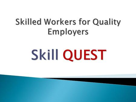 Skill QUEST. Skill QUEST Mission: Investing in People Provide comprehensive, long-term training opportunities to economically disadvantaged adults. Long.