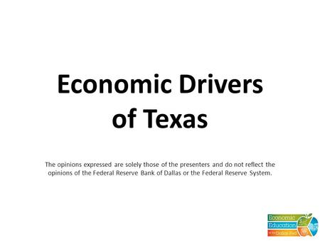 Economic Drivers of Texas The opinions expressed are solely those of the presenters and do not reflect the opinions of the Federal Reserve Bank of Dallas.