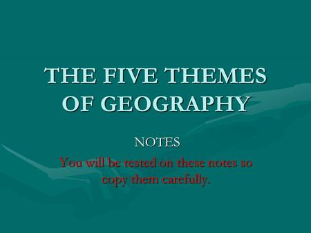 THE FIVE THEMES OF GEOGRAPHY NOTES NOTES You will be tested on these notes so copy them carefully.