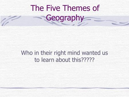 The Five Themes of Geography Who in their right mind wanted us to learn about this?????