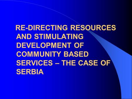 RE-DIRECTING RESOURCES AND STIMULATING DEVELOPMENT OF COMMUNITY BASED SERVICES – THE CASE OF SERBIA.