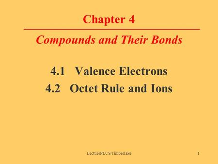 LecturePLUS Timberlake1 Chapter 4 Compounds and Their Bonds 4.1 Valence Electrons 4.2 Octet Rule and Ions.