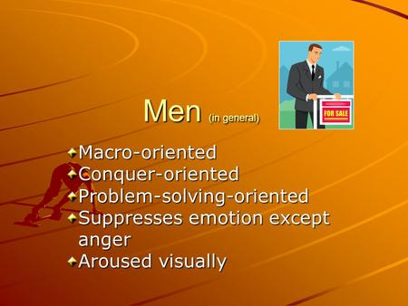 Men (in general) Macro-orientedConquer-orientedProblem-solving-oriented Suppresses emotion except anger anger Aroused visually.