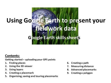 Using Google Earth to present your fieldwork data Google Earth skills sheets Contents: Getting started – uploading your GPS points 1. Finding places 2.Using.