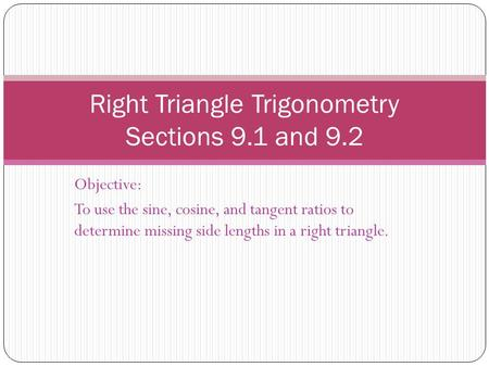Objective: To use the sine, cosine, and tangent ratios to determine missing side lengths in a right triangle. Right Triangle Trigonometry Sections 9.1.