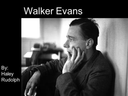 Walker Evans By: Haley Rudolph Walker Evans By: Haley Rudolph.