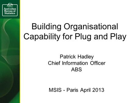 Building Organisational Capability for Plug and Play Patrick Hadley Chief Information Officer ABS MSIS - Paris April 2013.