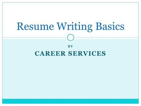 BY CAREER SERVICES Resume Writing Basics. Why You Need a Resume Advertise a product - YOU!