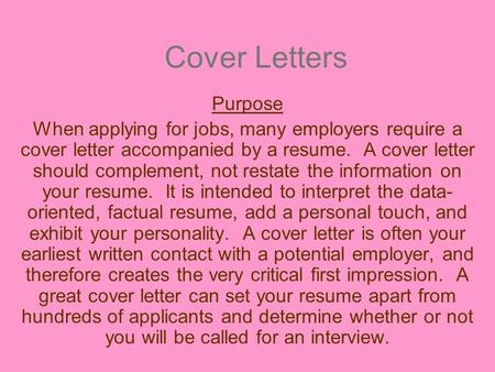 Cover Letters Purpose When applying for jobs, many employers require a cover letter accompanied by a resume. A cover letter should complement, not restate.
