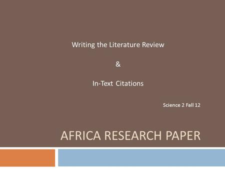 AFRICA RESEARCH PAPER Writing the Literature Review & In-Text Citations Science 2 Fall 12.