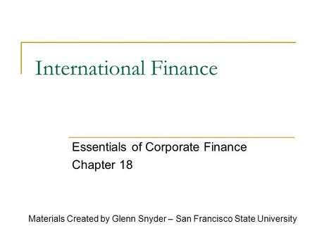 International Finance Essentials of Corporate Finance Chapter 18 Materials Created by Glenn Snyder – San Francisco State University.