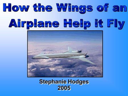 Stephanie Hodges 2005 2005. Principles b Planes can't fly without wings b Bernoulli discovered that to fly, lift must overcome weight and thrust must.