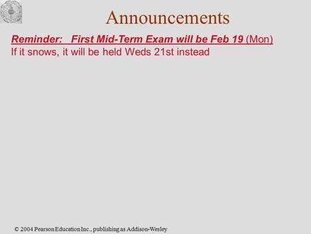© 2004 Pearson Education Inc., publishing as Addison-Wesley Announcements Reminder: First Mid-Term Exam will be Feb 19 (Mon) If it snows, it will be held.