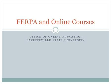 OFFICE OF ONLINE EDUCATION FAYETTEVILLE STATE UNIVERSITY FERPA and Online Courses.
