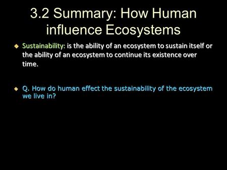 3.2 Summary: How Human influence Ecosystems  Sustainability: is the ability of an ecosystem to sustain itself or the ability of an ecosystem to continue.