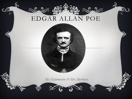 EDGAR ALLAN POE Ms. Giammario & Mrs. Burhenn. TO BEGIN…  Was born Edgar Poe to Elizabeth Arnold Hopkins Poe and David Poe Jr.  on January 19, 1809 